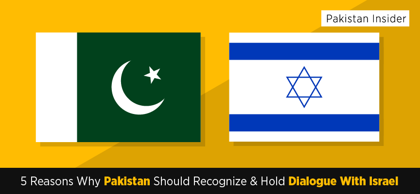 5 Reasons Why Pakistan Should Recognize And Hold Dialogue With Israel